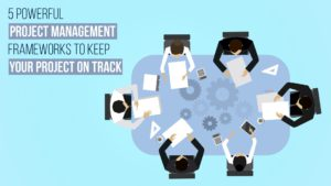 5 Powerful Agile Project Management Frameworks To Keep Your Project On Track